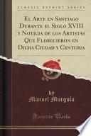 libro El Arte En Santiago Durante El Siglo Xviii Y Noticia De Los Artistas Que Florecieron En Dicha Ciudad Y Centuria (classic Reprint)