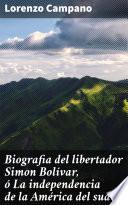 Biografia Del Libertador Simon Bolívar, ó La Independencia De La América Del Sud