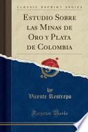 Estudio Sobre Las Minas De Oro Y Plata De Colombia (classic Reprint)