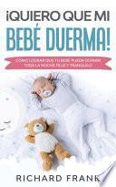 libro ¡quiero Que Mi Bebé Duerma!